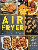 Air Fryer Cravings: 500 Amazingly Delicious Air Fryer Recipes for All the Food You Want to Eat (Paperback)