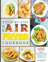 The Step-by-Step Air Fryer Cookbook: The 600 Simple, Delicious Recipes for Spectacular Results with Your Air Fryer (Paperback)