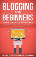 Blogging for Beginners Create a Blog and Earn Income: Best Marketing and Writing Methods You NEED; to Profit as a Blogger for Making Money, Creating Passive Income and to Gain Success RIGHT NOW. (Paperback)