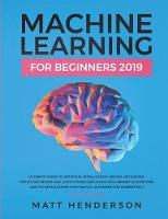Machine Learning for Beginners 2019: The Ultimate Guide to Artificial Intelligence, Neural Networks, and Predictive Modelling (Data Mining Algorithms & Applications for Finance, Business & Marketing) (Paperback)