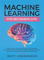 Machine Learning for Beginners 2019: The Ultimate Guide to Artificial Intelligence, Neural Networks, and Predictive Modelling (Data Mining Algorithms & Applications for Finance, Business & Marketing) (Hardback)