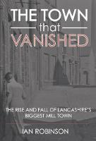 The Town That Vanished: The Rise and Fall of Lancashire's Biggest Mill Town (Paperback)