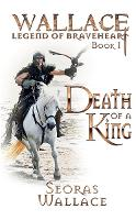 Death Of A King - William Wallace - Legend of Braveheart - Book 1 (Paperback)