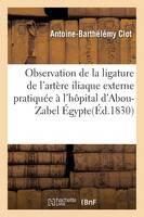 Observation de la Ligature de l'Art�re Iliaque Externe Pratiqu�e � l'H�pital d'Abou-Zabel �gypte - Sciences (Paperback)