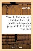 Marseille. Union Des Arts. Cr�ation d'Un Centre Intellectuel, Exposition Permanente de Peinture - Generalites (Paperback)