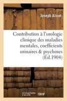 Contribution l'Urologie Clinique Des Maladies Mentales, Coefficients Urinaires Dans Les Psychoses - Sciences (Paperback)