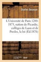 L'Universit� de Paris 1200-1875: La Nation de Picardie, Les Coll�ges de Laon Et de Presles, La Loi - Histoire (Paperback)