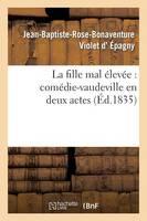 La Fille Mal �lev�e: Com�die-Vaudeville En Deux Actes - Arts (Paperback)