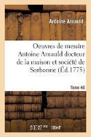 Oeuvres de Messire Antoine Arnauld Docteur de la Maison Et Soci t de Sorbonne Tome 40 - Religion (Paperback)