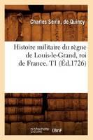 Histoire Militaire Du R gne de Louis-Le-Grand, Roi de France. T1 ( d.1726) - Histoire (Paperback)