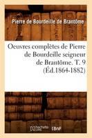 Oeuvres completes de Pierre de Bourdeille seigneur de Brantome. T. 9 (Ed.1864-1882) - Histoire (Paperback)