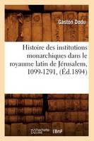 Histoire Des Institutions Monarchiques Dans Le Royaume Latin de J�rusalem, 1099-1291, (�d.1894)