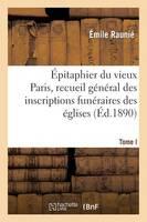 �pitaphier Du Vieux Paris, Recueil G�n�ral Des Inscriptions Fun�raires Des �glises. Tome I - Histoire (Paperback)