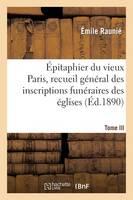 �pitaphier Du Vieux Paris, Recueil G�n�ral Des Inscriptions Fun�raires Des �glises. Tome III - Histoire (Paperback)