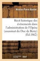 R�cit Historique Des �v�nements Dans l'Administration de l'Op�ra (Assassinat Du Duc de Berry) - Litterature (Paperback)