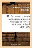 Action Des Courants �lectriques Continus Appliqu�s Au Voisinage Du Cerveau, R�sultats Dans l'Oeil - Sciences (Paperback)