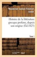 Histoire de la Litt�rature Grecque Profane, Depuis Son Origine. Tome 1 - Litterature (Paperback)