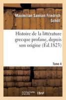 Histoire de la Litt�rature Grecque Profane, Depuis Son Origine. Tome 4 - Litterature (Paperback)