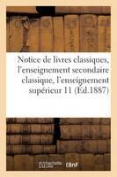 Notice de Livres Classiques, l'Enseignement Secondaire Classique, l'Enseignement Sup rieur 11-1887 - Generalites (Paperback)