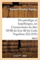 Des Privil ges Et Hypoth ques, Ou Commentaire Du Titre XVIII Du Livre III Du Code Napol on. Tome 3 - Sciences Sociales (Paperback)