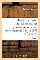 Histoire de Paris: Ses R volutions, Ses Gouvernements Et Ses  v nements de 1841   1852 Tome 1 - Histoire (Paperback)
