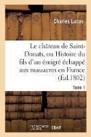 Le Ch�teau de Saint-Donats, Ou Histoire Du Fils d'Un �migr� �chapp� Aux Massacres En France. Tome 1 - Litterature (Paperback)