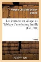 Les Journ es Au Village, Ou Tableau d'Une Bonne Famille. Tome 5 - Litterature (Paperback)