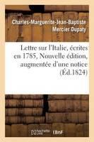 Lettre Sur l'Italie, �crites En 1785. Nouvelle �dition, Augment�e d'Une Notice Sur La Vie - Histoire (Paperback)