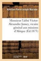 Monsieur l'Abb� Victor-Alexandre Jamey, Vicaire G�n�ral Aux Missions d'Afrique - Histoire (Paperback)