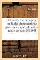 Calcul Des Temps de Pose, Ou Tables Photom�triques Portatives Pour l'Appr�ciation � Un Tr�s - Arts (Paperback)