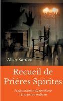 Recueil de Prieres Spirites: Fondamentaux du spiritisme a l'usage des mediums (Paperback)
