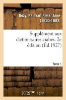 Suppl ment Aux Dictionnaires Arabes. 2e dition. Tome 1 (Paperback)