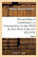 Des Privil ges Et Hypoth ques Ou Commentaire Du Titre XVIII Du Livre III Du Code Civil. Tome 4 (Paperback)