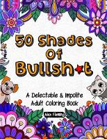 50 Shades Of Bullsh*t: A Delectable & Impolite Adult Coloring Book (Paperback)
