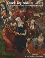 Cornelis Engebrechtsz: A Sixteenth-Century Leiden Artist and His Workshop (Hardback)