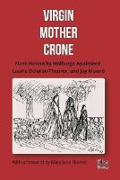 Virgin, Mother, Crone: Flash Fiction by Walburga Appleseed, Laurie Delarue-Theurer, and Joy Manne, with a foreword by Mary-Jane Holmes (Paperback)