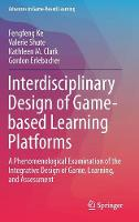 Interdisciplinary Design of Game-based Learning Platforms: A Phenomenological Examination of the Integrative Design of Game, Learning, and Assessment - Advances in Game-Based Learning (Hardback)