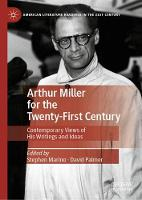 Arthur Miller for the Twenty-First Century: Contemporary Views of His Writings and Ideas - American Literature Readings in the 21st Century (Hardback)