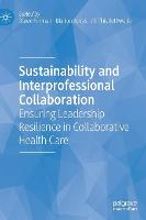Sustainability and Interprofessional Collaboration: Ensuring Leadership Resilience in Collaborative Health Care (Hardback)