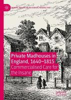 Private Madhouses in England, 1640-1815: Commercialised Care for the Insane - Mental Health in Historical Perspective (Hardback)