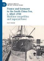 France and Germany in the South China Sea, c. 1840-1930: Maritime competition and Imperial Power - Cambridge Imperial and Post-Colonial Studies (Hardback)