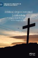 Biblical Organizational Leadership: Principles from the Life of Jesus in the Gospel of John - Christian Faith Perspectives in Leadership and Business (Hardback)
