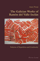 The Galician Works of Ramon del Valle-Inclan: Patterns of Repetition and Continuity - Hispanic Studies: Culture and Ideas 43 (Paperback)
