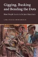 Gigging, Busking and Bending the Dots: How People Learn to Be Jazz Musicians. Case Studies from Bristol (Paperback)