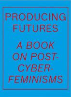Producing Futures: A Book on Post-Cyber-Feminisms (Hardback)