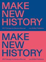 Chicago Architecture Biennial 2017: Make New History (Paperback)