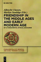 Friendship in the Middle Ages and Early Modern Age: Explorations of a Fundamental Ethical Discourse - Fundamentals of Medieval and Early Modern Culture (Hardback)