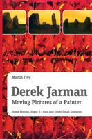 Derek Jarman - Moving Pictures of a Painter: Home Movies, Super 8 Films and Other Small Gestures (Paperback)
