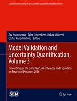 Model Validation and Uncertainty Quantification, Volume 3: Proceedings of the 34th IMAC, A Conference and Exposition on Structural Dynamics 2016 - Conference Proceedings of the Society for Experimental Mechanics Series (Hardback)