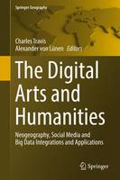 The Digital Arts and Humanities: Neogeography, Social Media and Big Data Integrations and Applications - Springer Geography (Hardback)